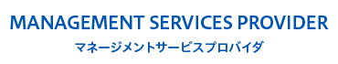 MANAGEMENT SERVICES PROVIDER マネージメントサービスプロバイダ